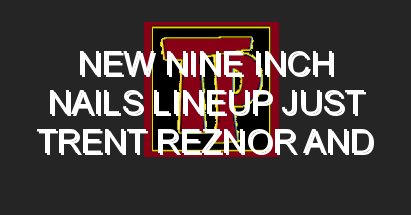 New Nine Inch Nails Lineup Just Trent Reznor and Four Guys From TaskRabbit